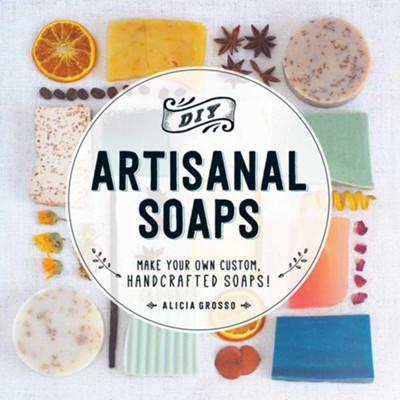 DIY Artisanal Soaps: Make Your Own Custom, Handcrafted Soaps!  -     By: Alicia Grosso