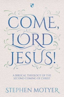 Come, Lord Jesus!: A Biblical Theology Of The Second Coming Of Christ  -     By: Stephen Motyer