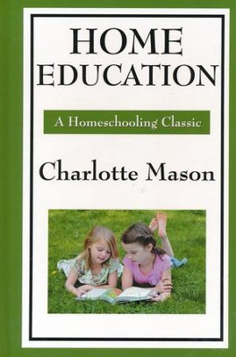 Home Education: Volume I of Charlotte Mason's Original Homeschooling Series  -     By: Charlotte Mason