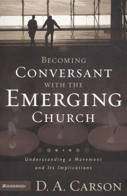 Becoming Conversant with the Emerging Church: Understanding a Movement and Its Implications  -     By: D.A. Carson