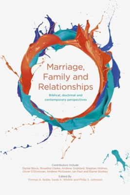 Marriage, Family and Relationships: Biblical, Doctrinal and Contemporary Perspectives  -     Edited By: Thomas A. Noble, Sarah K. Whittle, Philip S. Johnston
