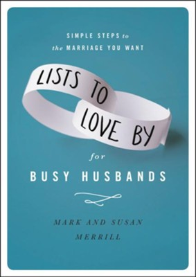 Lists to Love By for Busy Husbands: Simple Steps to the Marriage You Want  -     By: Mark Merrill, Susan Merrill