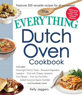 The Everything Dutch Oven Cookbook: Includes Overnight French Toast, Roasted Vegetable Lasagna, Chili with Cheesy Jalapeno Corn Bread, Char Siu Pork Ribs, Salted Caramel Apple Crumble...and Hundreds More!  -     By: Kelly Jaggers