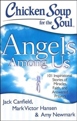 Chicken Soup for the Soul: Angels Among Us: 101 Inspirational Stories of Miracles, Faith, and Answered Prayers  -     By: Jack Canfield, Mark Victor Hansen, Amy Newmark