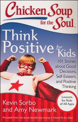Chicken Soup for the Soul: Think Positive for Kids: 101 Stories about Good Decisions, Self-Esteem, and Positive Thinking  -     By: Kevin Sorbo, Amy Newmark