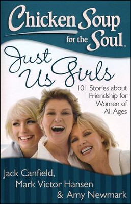 Chicken Soup for the Soul: Just Us Girls: 101 Stories about Friendship for Women of All Ages  -     By: Jack Canfield, Mark Victor Hansen, Amy Newmark