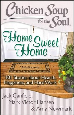 Chicken Soup for the Soul: Home Sweet Home: 101 Stories about Hearth, Happiness, and Hard Work  -     By: Jack Canfield, Mark Victor Hansen, Amy Newmark