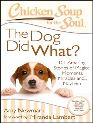 Chicken Soup for the Soul: The Dog Did What?: 101 Amazing Stories of Magical Moments, Miracles and... Mayhem  -     By: Jack Canfield, Mark Victor Hansen, Amy Newmark