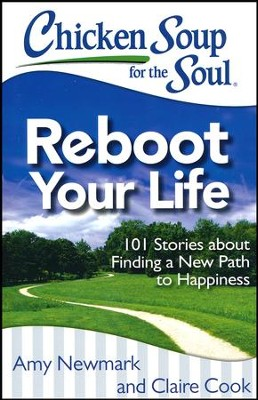 Chicken Soup for the Soul: Reboot Your Life: 101 Stories about Finding a New Path to Happiness  -     By: Jack Canfield, Mark Victor Hansen, Amy Newmark