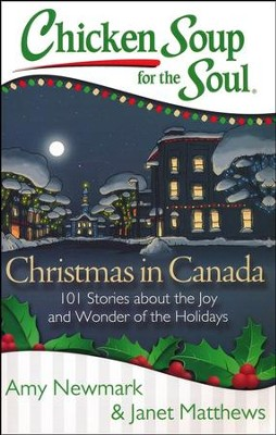 Chicken Soup For The Soul: Christmas In Canada: 101 Stories About The Joy And Wonder Of The Holidays  -     By: Amy Newmark, Janet Matthews