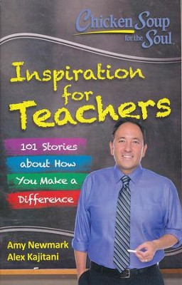 Chicken Soup for the Soul: Inspiration for Teachers: 101 Stories about How You Make a Difference  -     By: Amy Newmark
