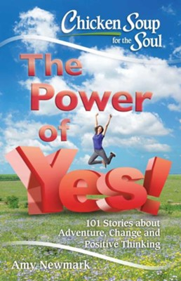 Chicken Soup For The Soul: The Power Of Yes!  -     By: Amy Newmark