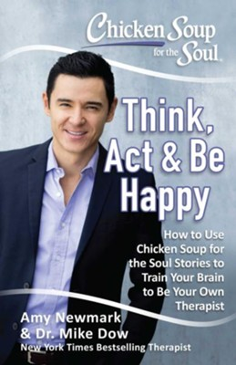 Chicken Soup For The Soul: Think, Act & Be Happy  -     By: Amy Newmark