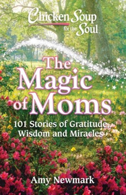 Chicken Soup For the Soul: The Magic of Moms  -     By: Amy Newmark
