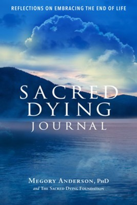 Sacred Dying Journal: Reflections on Embracing the End of Life  -     By: Megory Anderson