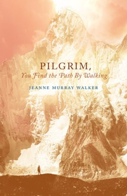 Pilgrim, You Find the Path by Walking: Poems  -     By: Jeanne Murray Walker