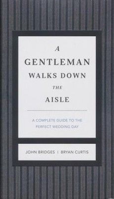 A Gentleman Walks Down the Aisle: What to Do, How to Do It, When to Stay Out of the Way  -     By: John Bridges, Bryan Curtis