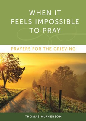 When it Feels Impossible to Pray: Prayers for the Grieving  -     By: Thomas McPherson