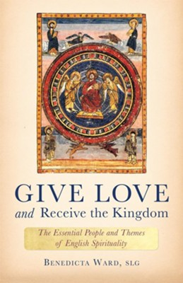 Give Love and Receive the Kingdom: Essential People and Themes of English Spirituality  -     By: Benedicta Ward SLG