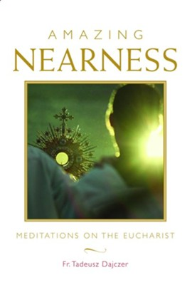 Amazing Nearness: Meditations on the Eucharist  -     By: Fr. Tadeusz Dajczer