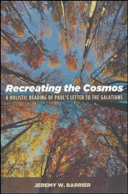 Recreating the Cosmos: A Holistic Reading of Paul's Letter to the Galatians  -     By: Jeremy W. Barrier