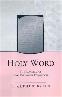 Holy Word: The Paradigm of New Testament Formation   -     By: J. Arthur Baird
