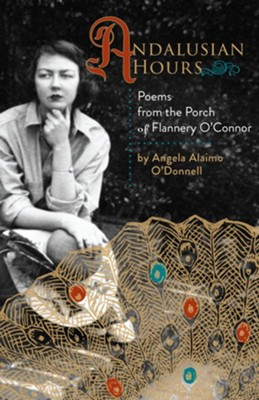 Andalusian Hours: Poems from the Porch of Flannery O'Connor  -     By: Angela O'Donnell