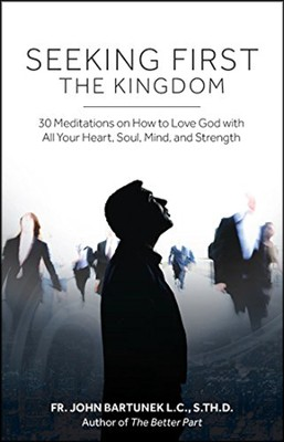 Seeking First the Kingdom: 30 Meditations on How to Love God with All Your Heart, Soul, Mind, and Strength  -     By: John Bartunek
