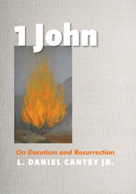1 John: On Docetism and Resurrection  -     By: L. Daniel Cantey