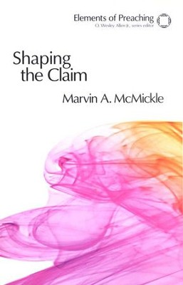 Shaping the Claim: Moving from Text to Sermon  -     By: Marvin A. McMickle