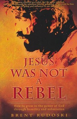 Jesus Was Not a Rebel: How to Grow in the Power of God Through Humility and Submission  -     By: Brent Rudoski