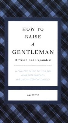 How To Raise A Gentleman: A Civilized Guide to Helping Your Son Through His Uncivilized Childhood  -     By: Kay West