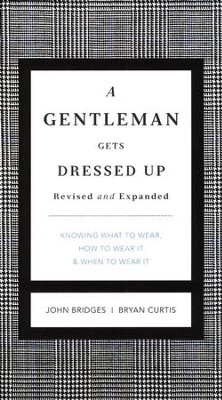 A Gentleman Gets Dressed Up: What to Wear, When to Wear It, How to Wear It  -     By: John Bridges