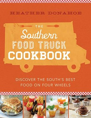 The Southern Food Truck Cookbook: Discover the South's Best Food on Four Wheels  -     By: Heather Donahoe