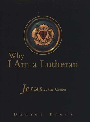 Why I Am a Lutheran: Jesus at the Center   -     By: Daniel Preus