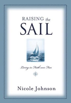 Raising the Sail: Finding Your Way to Faith Over Fear  -     By: Nicole Johnson