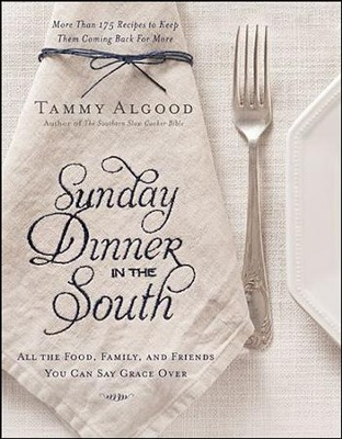 Sunday Dinner In the South: Recipes to Keep them Coming Back For More  -     By: Tammy Algood