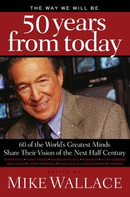The Way We Will Be 50 Years from Today: 60 Of The World's Greatest Minds Share Their Visions of the Next Half-Century - eBook  -     Edited By: Mike Wallace     By: Mike Wallace(Ed.)