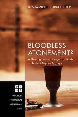 Bloodless Atonement?: A Theological and Exegetical Study of the Last Supper Sayings  -     By: Benjamin J. Burkholder
