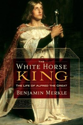 The White Horse King: The Life of Alfred the Great - eBook  -     By: Ben Merkle