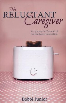 The Reluctant Caregiver: Navigating the Turmoil of the Sandwich Generation  -     By: Bobbi Junior