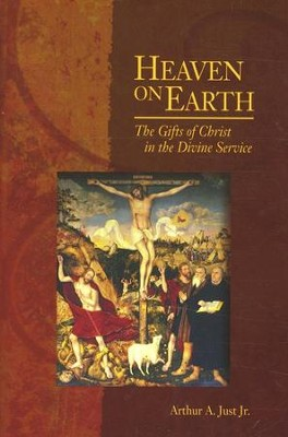 Heaven on Earth: The Gifts of Christ in the Divine Service  -     By: Arthur Just