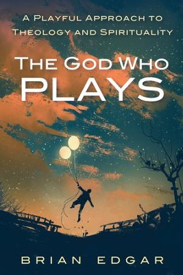 The God Who Plays: A Playful Approach to Theology and Spirituality  -     By: Brian Edgar