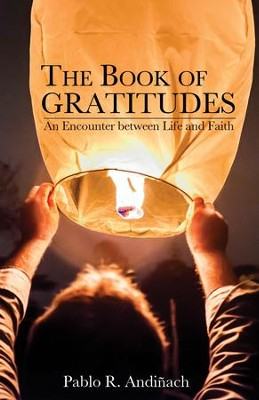 The Book of Gratitudes: An Encounter between Life and Faith  -     By: Pablo R. Andinach