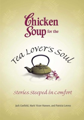 Chicken Soup for the Tea Lover's Soul: Stories Steeped in Comfort  -     By: Jack Canfield, Mark Victor Hansen