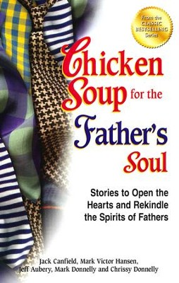 Chicken Soup for the Father's Soul: 101 Stories to Open the Hearts and Rekindle the Spirits of Fathers  -     By: Jack Canfield, Mark Victor Hansen