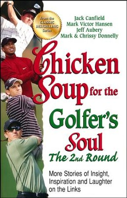 Chicken Soup for the Golfer's Soul, The 2nd Round: More Stories of Insight, Inspiration and Laughter on the Links  -     By: Jack Canfield, Mark Victor Hansen