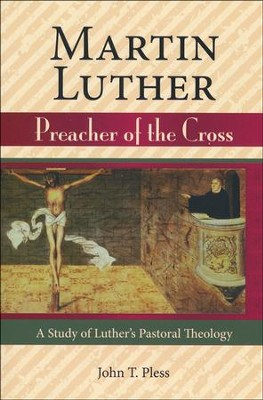 Martin Luther: Preacher of the Cross - A Study of Luther's  Pastoral Theology  -     By: John T. Pless