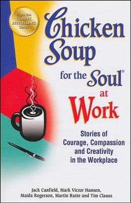 Chicken Soup for the Soul at Work: 101 Stories of Courage, Compassion and Creativity in the Workplace  -     By: Jack Canfield, Mark Victor Hansen
