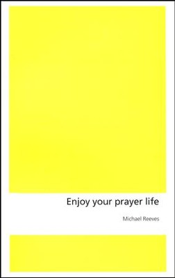 Enjoy Your Prayer Life  -     By: Michael Reeves